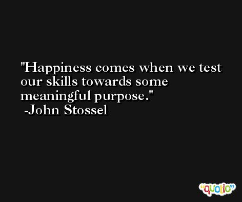 Happiness comes when we test our skills towards some meaningful purpose. -John Stossel