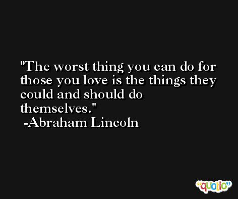 The worst thing you can do for those you love is the things they could and should do themselves. -Abraham Lincoln
