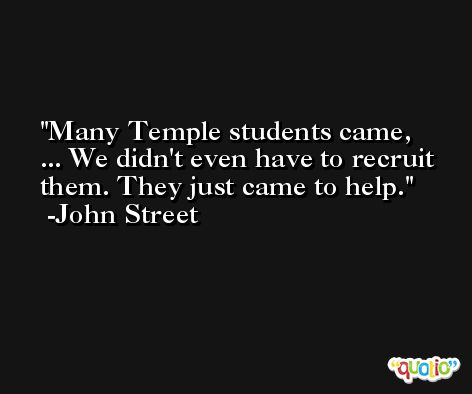 Many Temple students came, ... We didn't even have to recruit them. They just came to help. -John Street