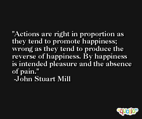 Actions are right in proportion as they tend to promote happiness; wrong as they tend to produce the reverse of happiness. By happiness is intended pleasure and the absence of pain. -John Stuart Mill