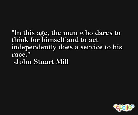 In this age, the man who dares to think for himself and to act independently does a service to his race. -John Stuart Mill