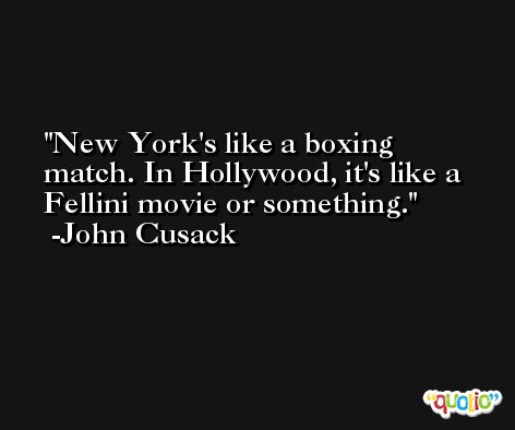 New York's like a boxing match. In Hollywood, it's like a Fellini movie or something. -John Cusack