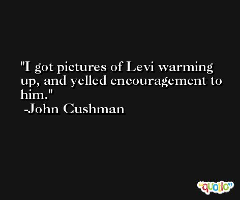 I got pictures of Levi warming up, and yelled encouragement to him. -John Cushman