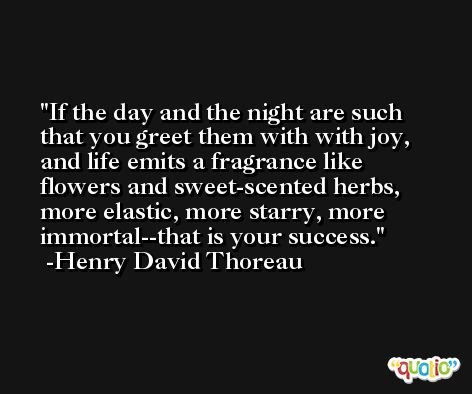 If the day and the night are such that you greet them with with joy, and life emits a fragrance like flowers and sweet-scented herbs, more elastic, more starry, more immortal--that is your success. -Henry David Thoreau