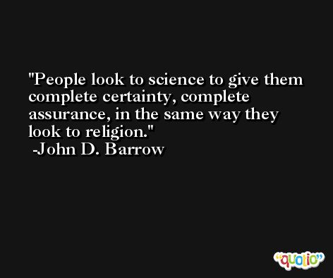 People look to science to give them complete certainty, complete assurance, in the same way they look to religion. -John D. Barrow