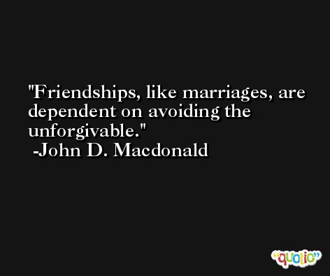 Friendships, like marriages, are dependent on avoiding the unforgivable. -John D. Macdonald
