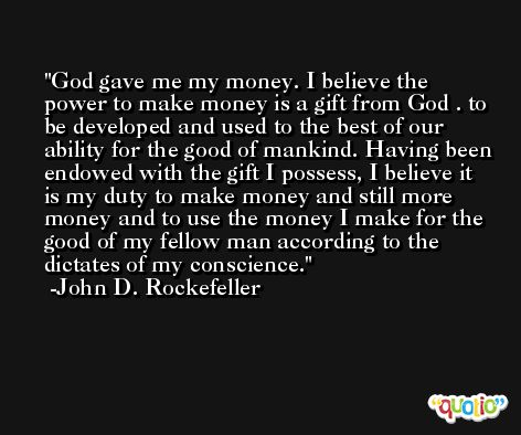 God gave me my money. I believe the power to make money is a gift from God . to be developed and used to the best of our ability for the good of mankind. Having been endowed with the gift I possess, I believe it is my duty to make money and still more money and to use the money I make for the good of my fellow man according to the dictates of my conscience. -John D. Rockefeller