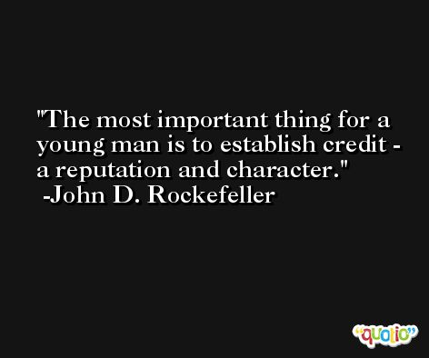 The most important thing for a young man is to establish credit - a reputation and character. -John D. Rockefeller