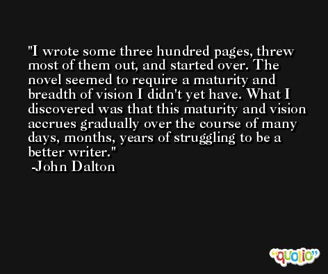 I wrote some three hundred pages, threw most of them out, and started over. The novel seemed to require a maturity and breadth of vision I didn't yet have. What I discovered was that this maturity and vision accrues gradually over the course of many days, months, years of struggling to be a better writer. -John Dalton
