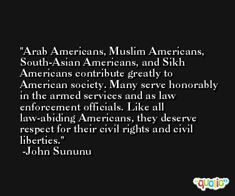 Arab Americans, Muslim Americans, South-Asian Americans, and Sikh Americans contribute greatly to American society. Many serve honorably in the armed services and as law enforcement officials. Like all law-abiding Americans, they deserve respect for their civil rights and civil liberties. -John Sununu