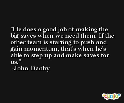 He does a good job of making the big saves when we need them. If the other team is starting to push and gain momentum, that's when he's able to step up and make saves for us. -John Danby