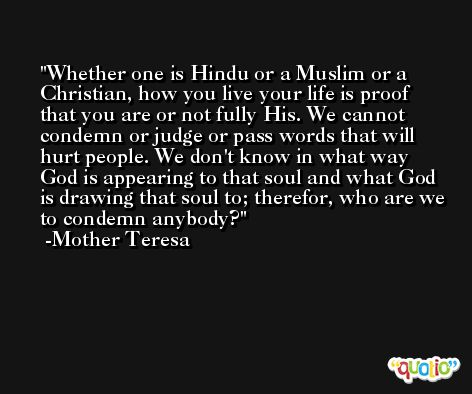 Whether one is Hindu or a Muslim or a Christian, how you live your life is proof that you are or not fully His. We cannot condemn or judge or pass words that will hurt people. We don't know in what way God is appearing to that soul and what God is drawing that soul to; therefor, who are we to condemn anybody? -Mother Teresa