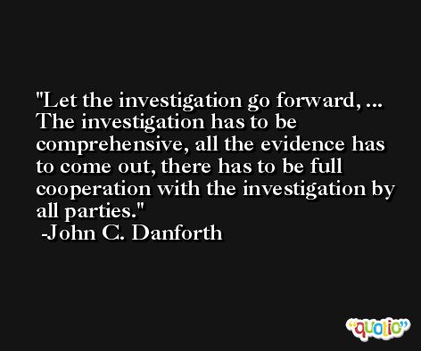Let the investigation go forward, ... The investigation has to be comprehensive, all the evidence has to come out, there has to be full cooperation with the investigation by all parties. -John C. Danforth