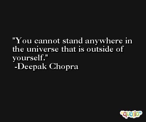 You cannot stand anywhere in the universe that is outside of yourself. -Deepak Chopra