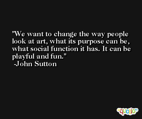 We want to change the way people look at art, what its purpose can be, what social function it has. It can be playful and fun. -John Sutton