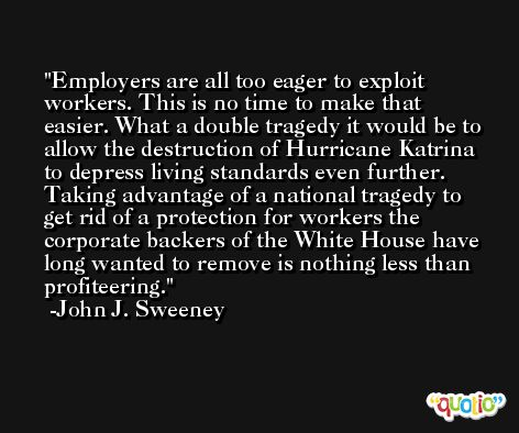 Employers are all too eager to exploit workers. This is no time to make that easier. What a double tragedy it would be to allow the destruction of Hurricane Katrina to depress living standards even further. Taking advantage of a national tragedy to get rid of a protection for workers the corporate backers of the White House have long wanted to remove is nothing less than profiteering. -John J. Sweeney