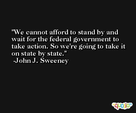 We cannot afford to stand by and wait for the federal government to take action. So we're going to take it on state by state. -John J. Sweeney
