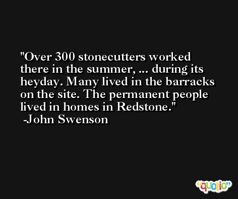 Over 300 stonecutters worked there in the summer, ... during its heyday. Many lived in the barracks on the site. The permanent people lived in homes in Redstone. -John Swenson