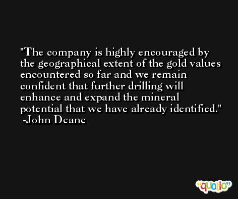 The company is highly encouraged by the geographical extent of the gold values encountered so far and we remain confident that further drilling will enhance and expand the mineral potential that we have already identified. -John Deane