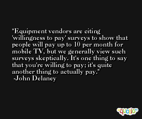 Equipment vendors are citing 'willingness to pay' surveys to show that people will pay up to 10 per month for mobile TV, but we generally view such surveys skeptically. It's one thing to say that you're willing to pay; it's quite another thing to actually pay. -John Delaney
