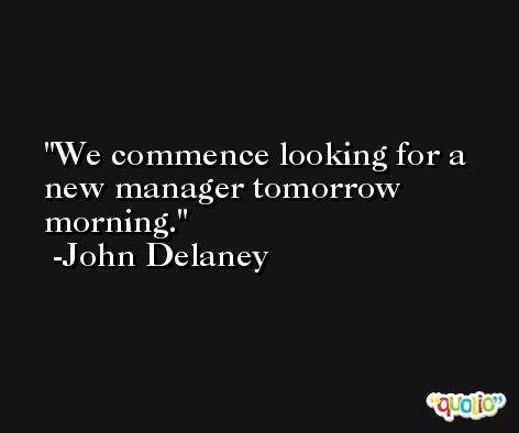 We commence looking for a new manager tomorrow morning. -John Delaney