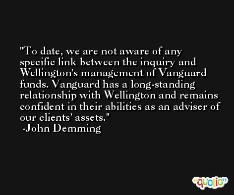To date, we are not aware of any specific link between the inquiry and Wellington's management of Vanguard funds. Vanguard has a long-standing relationship with Wellington and remains confident in their abilities as an adviser of our clients' assets. -John Demming