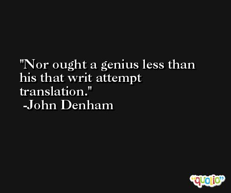 Nor ought a genius less than his that writ attempt translation. -John Denham