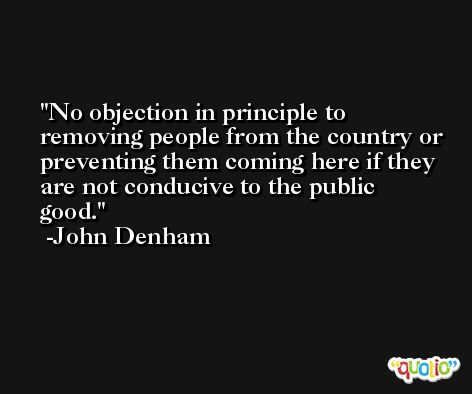 No objection in principle to removing people from the country or preventing them coming here if they are not conducive to the public good. -John Denham