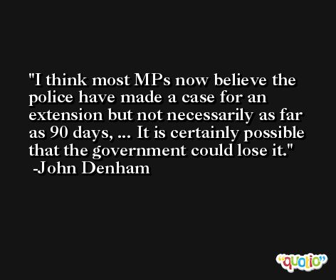 I think most MPs now believe the police have made a case for an extension but not necessarily as far as 90 days, ... It is certainly possible that the government could lose it. -John Denham