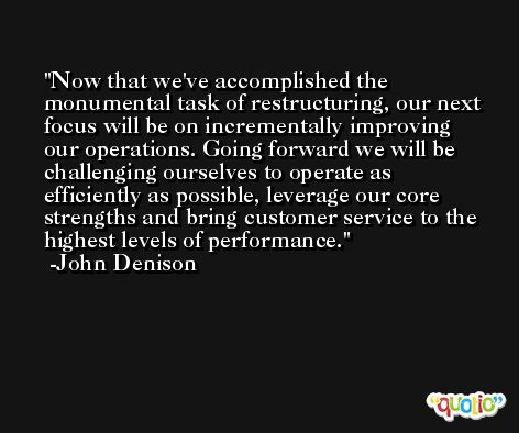 Now that we've accomplished the monumental task of restructuring, our next focus will be on incrementally improving our operations. Going forward we will be challenging ourselves to operate as efficiently as possible, leverage our core strengths and bring customer service to the highest levels of performance. -John Denison