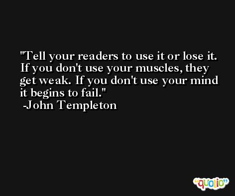Tell your readers to use it or lose it. If you don't use your muscles, they get weak. If you don't use your mind it begins to fail. -John Templeton