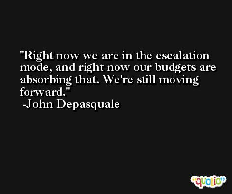 Right now we are in the escalation mode, and right now our budgets are absorbing that. We're still moving forward. -John Depasquale