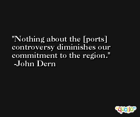 Nothing about the [ports] controversy diminishes our commitment to the region. -John Dern