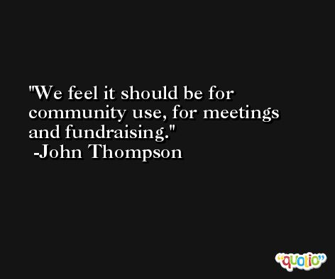 We feel it should be for community use, for meetings and fundraising. -John Thompson