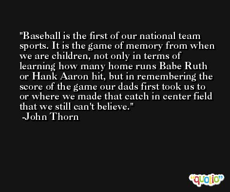 Baseball is the first of our national team sports. It is the game of memory from when we are children, not only in terms of learning how many home runs Babe Ruth or Hank Aaron hit, but in remembering the score of the game our dads first took us to or where we made that catch in center field that we still can't believe. -John Thorn