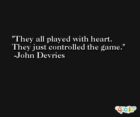 They all played with heart. They just controlled the game. -John Devries