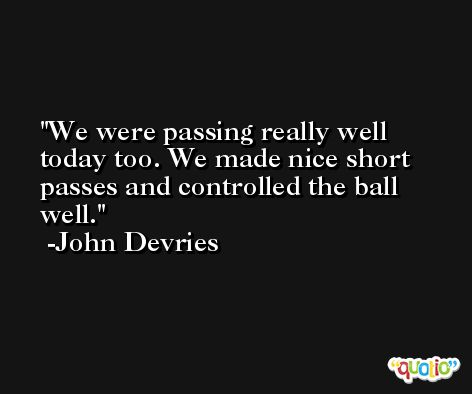 We were passing really well today too. We made nice short passes and controlled the ball well. -John Devries