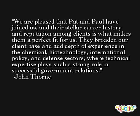 We are pleased that Pat and Paul have joined us, and their stellar career history and reputation among clients is what makes them a perfect fit for us. They broaden our client base and add depth of experience in the chemical, biotechnology, international policy, and defense sectors, where technical expertise plays such a strong role in successful government relations. -John Thorne