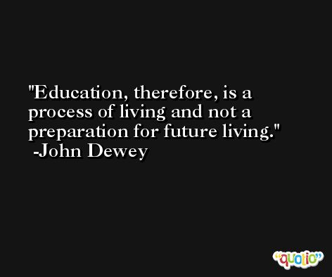 Education, therefore, is a process of living and not a preparation for future living. -John Dewey
