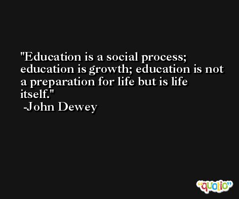 Education is a social process; education is growth; education is not a preparation for life but is life itself. -John Dewey