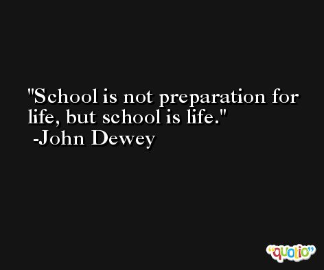 School is not preparation for life, but school is life. -John Dewey