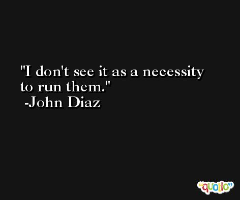 I don't see it as a necessity to run them. -John Diaz
