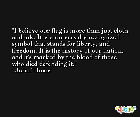 I believe our flag is more than just cloth and ink. It is a universally recognized symbol that stands for liberty, and freedom. It is the history of our nation, and it's marked by the blood of those who died defending it. -John Thune