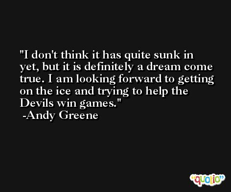 I don't think it has quite sunk in yet, but it is definitely a dream come true. I am looking forward to getting on the ice and trying to help the Devils win games. -Andy Greene