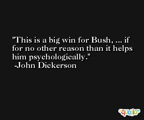 This is a big win for Bush, ... if for no other reason than it helps him psychologically. -John Dickerson