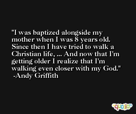 I was baptized alongside my mother when I was 8 years old. Since then I have tried to walk a Christian life, ... And now that I'm getting older I realize that I'm walking even closer with my God. -Andy Griffith