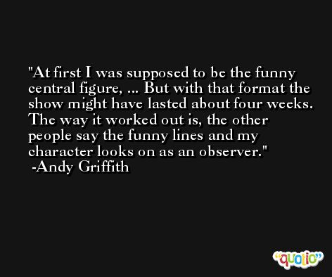 At first I was supposed to be the funny central figure, ... But with that format the show might have lasted about four weeks. The way it worked out is, the other people say the funny lines and my character looks on as an observer. -Andy Griffith