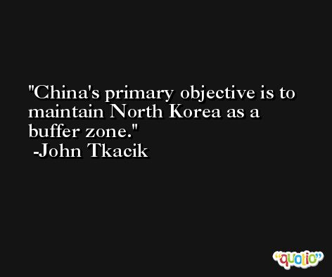 China's primary objective is to maintain North Korea as a buffer zone. -John Tkacik
