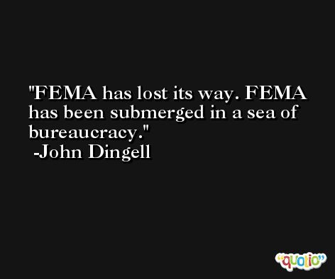 FEMA has lost its way. FEMA has been submerged in a sea of bureaucracy. -John Dingell