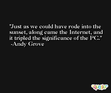 Just as we could have rode into the sunset, along came the Internet, and it tripled the significance of the PC. -Andy Grove